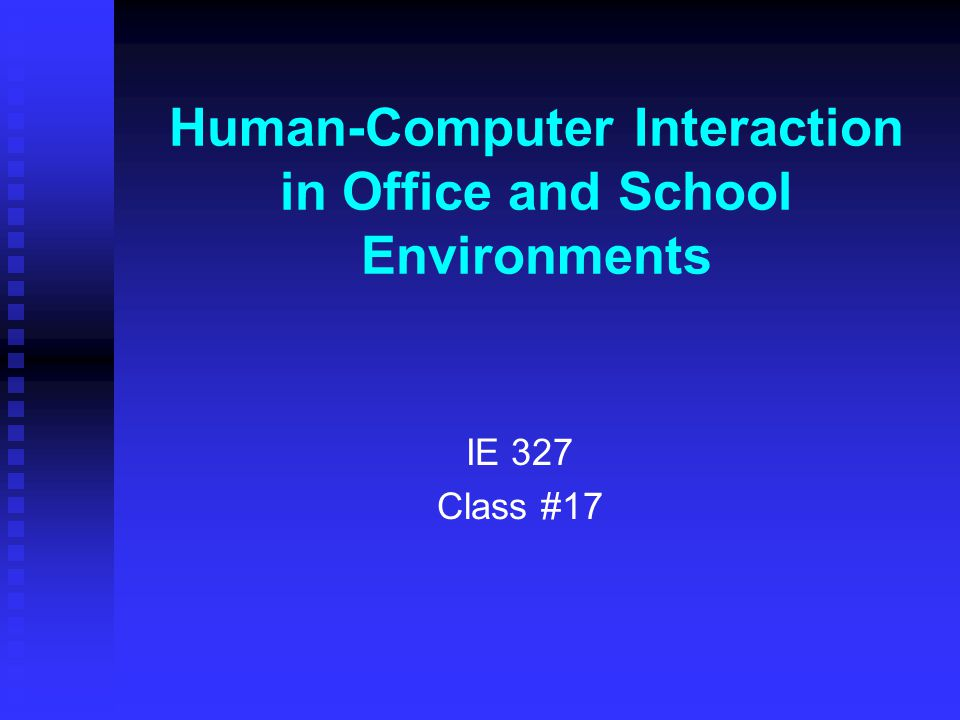 Human-Computer Interaction in Office and School Environments IE 327 Class #17