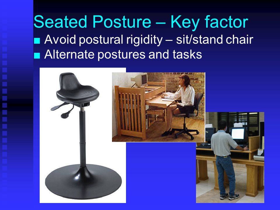 Seated Posture – Key factor ■ Avoid postural rigidity – sit/stand chair ■ Alternate postures and tasks