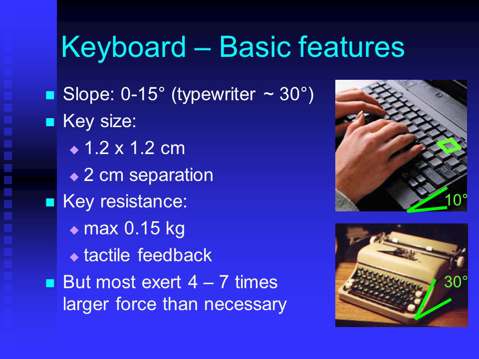 Keyboard – Basic features Slope: 0-15° (typewriter ~ 30°) Key size:  1.2 x 1.2 cm  2 cm separation Key resistance:  max 0.15 kg  tactile feedback But most exert 4 – 7 times larger force than necessary 30° 10°