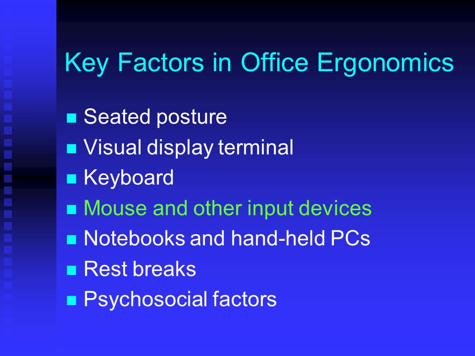 Key Factors in Office Ergonomics Seated posture Visual display terminal Keyboard Mouse and other input devices Notebooks and hand-held PCs Rest breaks Psychosocial factors