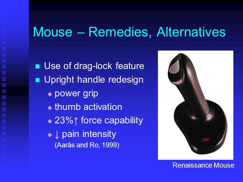 Mouse – Remedies, Alternatives Use of drag-lock feature Upright handle redesign  power grip  thumb activation  23%↑ force capability  ↓ pain intensity (Aarås and Ro, 1999) Renaissance Mouse