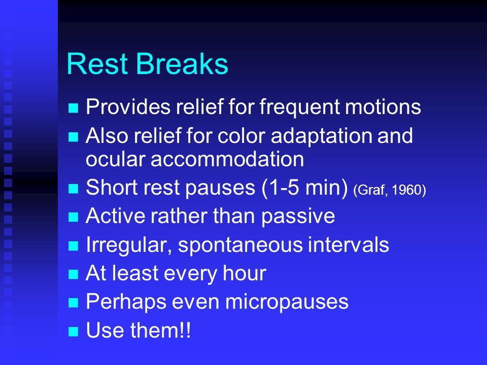Rest Breaks Provides relief for frequent motions Also relief for color adaptation and ocular accommodation Short rest pauses (1-5 min) (Graf, 1960) Active rather than passive Irregular, spontaneous intervals At least every hour Perhaps even micropauses Use them!!