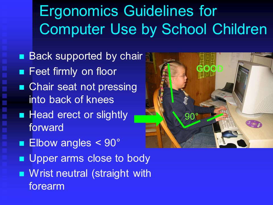 Ergonomics Guidelines for Computer Use by School Children Back supported by chair Feet firmly on floor Chair seat not pressing into back of knees Head erect or slightly forward Elbow angles < 90° Upper arms close to body Wrist neutral (straight with forearm 90° GOOD