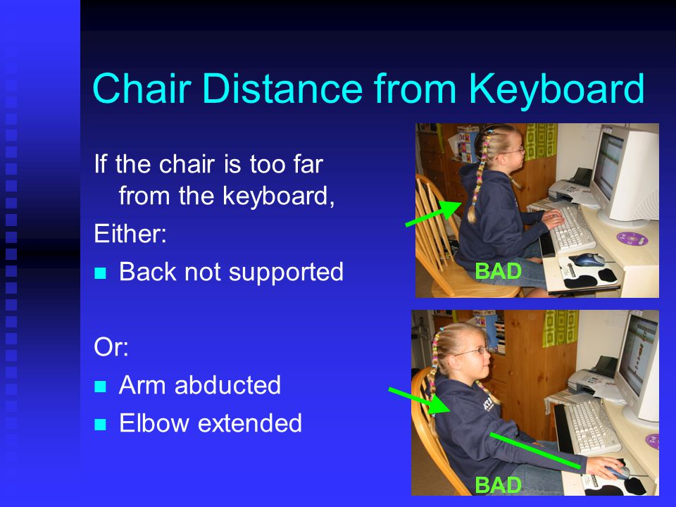 Chair Distance from Keyboard If the chair is too far from the keyboard, Either: Back not supported Or: Arm abducted Elbow extended BAD