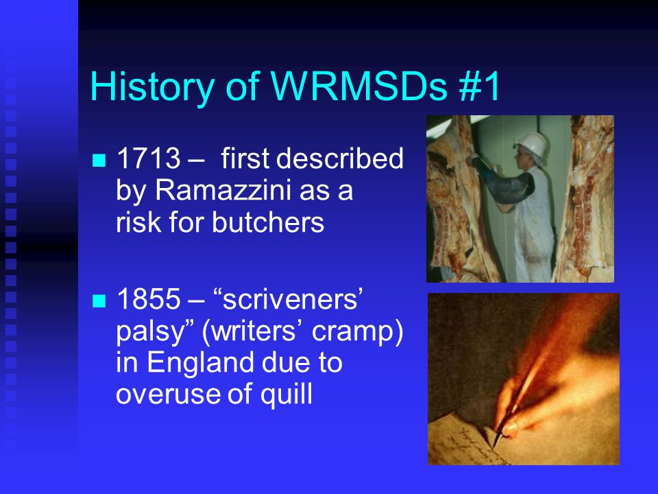 History of WRMSDs #1 1713 – first described by Ramazzini as a risk for butchers 1855 – scriveners' palsy (writers' cramp) in England due to overuse of quill