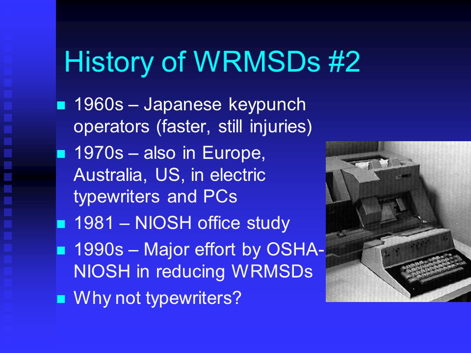 History of WRMSDs #2 1960s – Japanese keypunch operators (faster, still injuries) 1970s – also in Europe, Australia, US, in electric typewriters and PCs 1981 – NIOSH office study 1990s – Major effort by OSHA- NIOSH in reducing WRMSDs Why not typewriters?