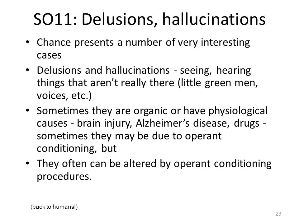 SO11: Delusions, hallucinations Chance presents a number of very interesting cases Delusions and hallucinations - seeing, hearing things that aren't really there (little green men, voices, etc.) Sometimes they are organic or have physiological causes - brain injury, Alzheimer's disease, drugs - sometimes they may be due to operant conditioning, but They often can be altered by operant conditioning procedures.