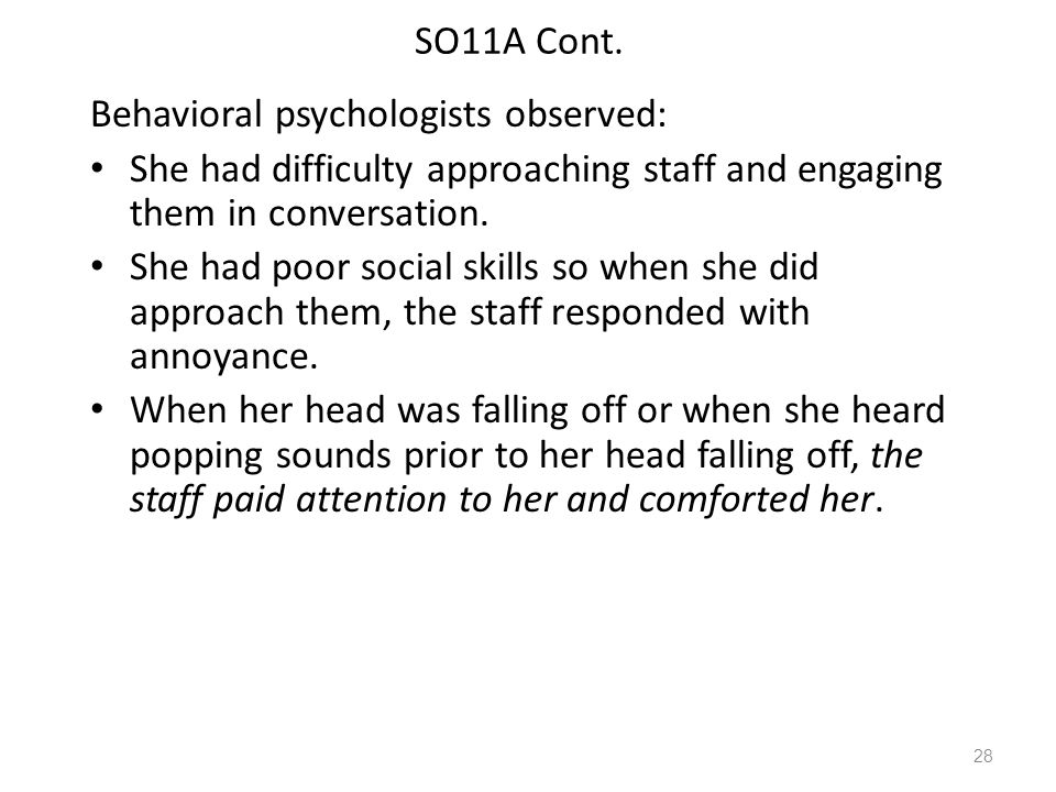 SO11A Cont. Behavioral psychologists observed: She had difficulty approaching staff and engaging them in conversation. She had poor social skills so w