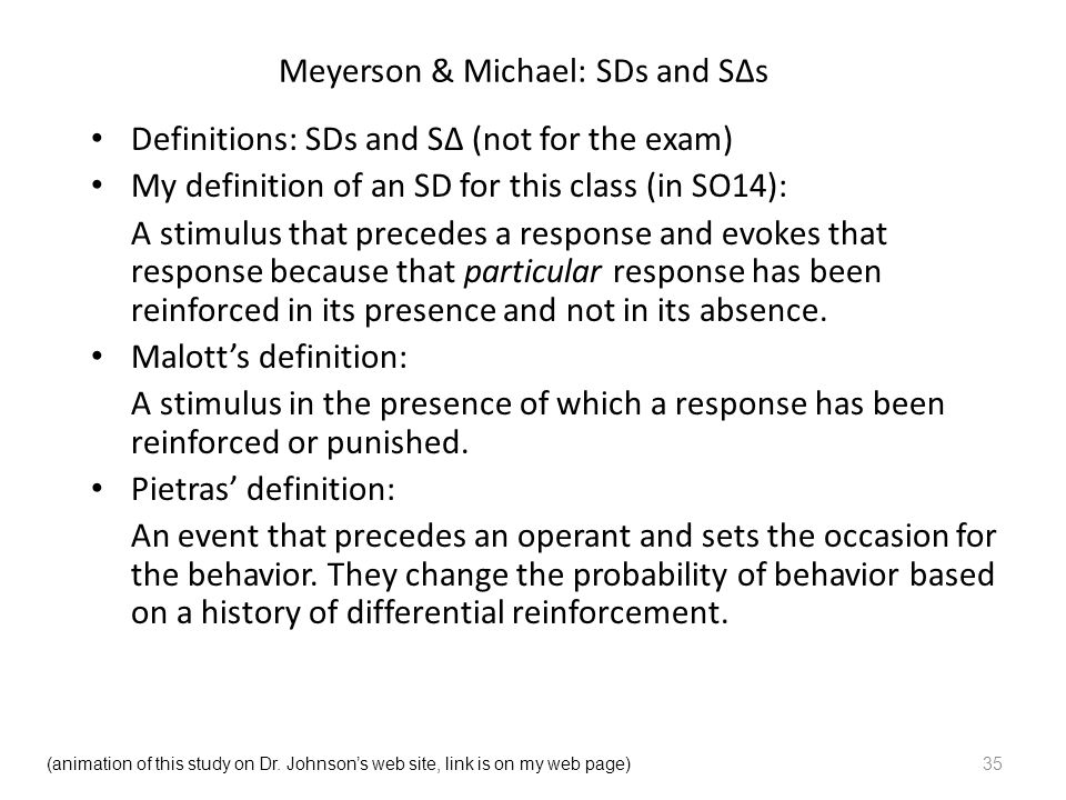 Meyerson & Michael: SDs and S∆s Definitions: SDs and S∆ (not for the exam) My definition of an SD for this class (in SO14): A stimulus that precedes a response and evokes that response because that particular response has been reinforced in its presence and not in its absence.