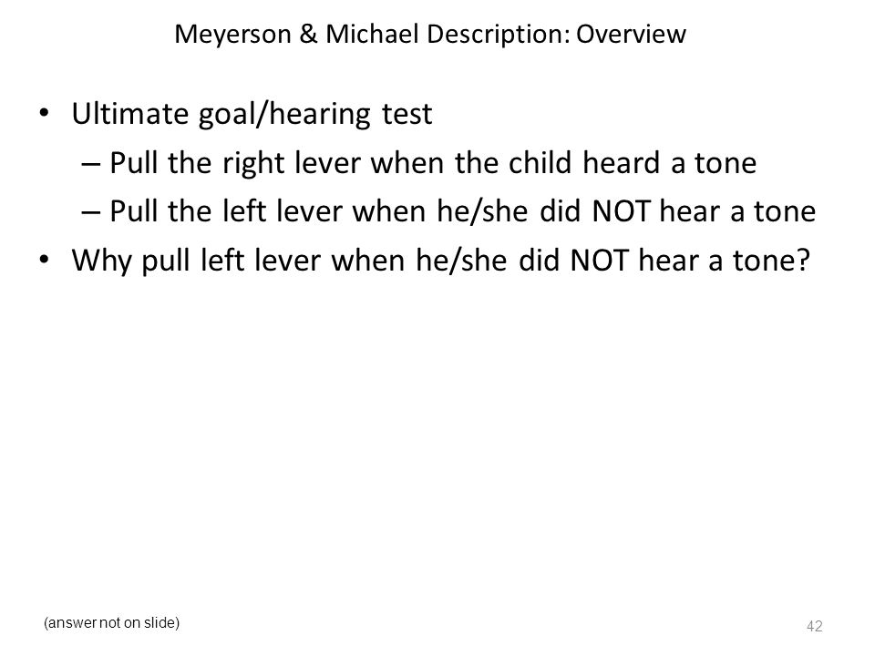 Meyerson & Michael Description: Overview Ultimate goal/hearing test – Pull the right lever when the child heard a tone – Pull the left lever when he/she did NOT hear a tone Why pull left lever when he/she did NOT hear a tone.