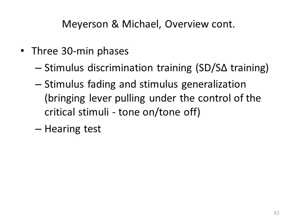 Meyerson & Michael, Overview cont. Three 30-min phases – Stimulus discrimination training (SD/S∆ training) – Stimulus fading and stimulus generalizati