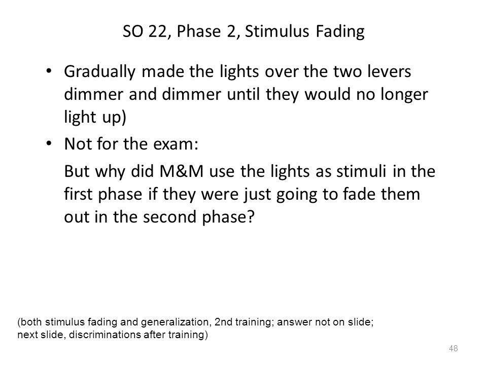 SO 22, Phase 2, Stimulus Fading Gradually made the lights over the two levers dimmer and dimmer until they would no longer light up) Not for the exam: But why did M&M use the lights as stimuli in the first phase if they were just going to fade them out in the second phase.
