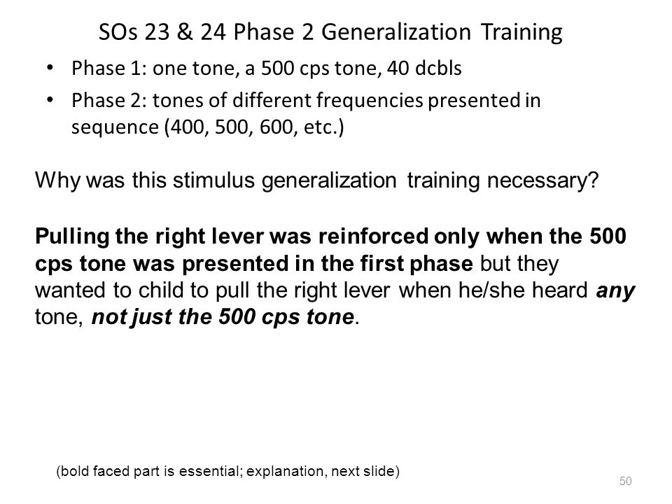 SOs 23 & 24 Phase 2 Generalization Training Phase 1: one tone, a 500 cps tone, 40 dcbls Phase 2: tones of different frequencies presented in sequence (400, 500, 600, etc.) 50 Why was this stimulus generalization training necessary.