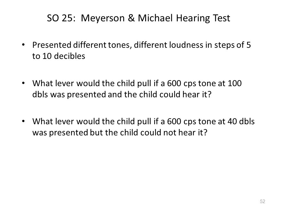 SO 25: Meyerson & Michael Hearing Test Presented different tones, different loudness in steps of 5 to 10 decibles What lever would the child pull if a 600 cps tone at 100 dbls was presented and the child could hear it.