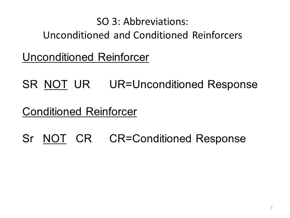 SO 3: Abbreviations: Unconditioned and Conditioned Reinforcers 7 Unconditioned Reinforcer SR NOT UR UR=Unconditioned Response Conditioned Reinforcer Sr NOT CRCR=Conditioned Response