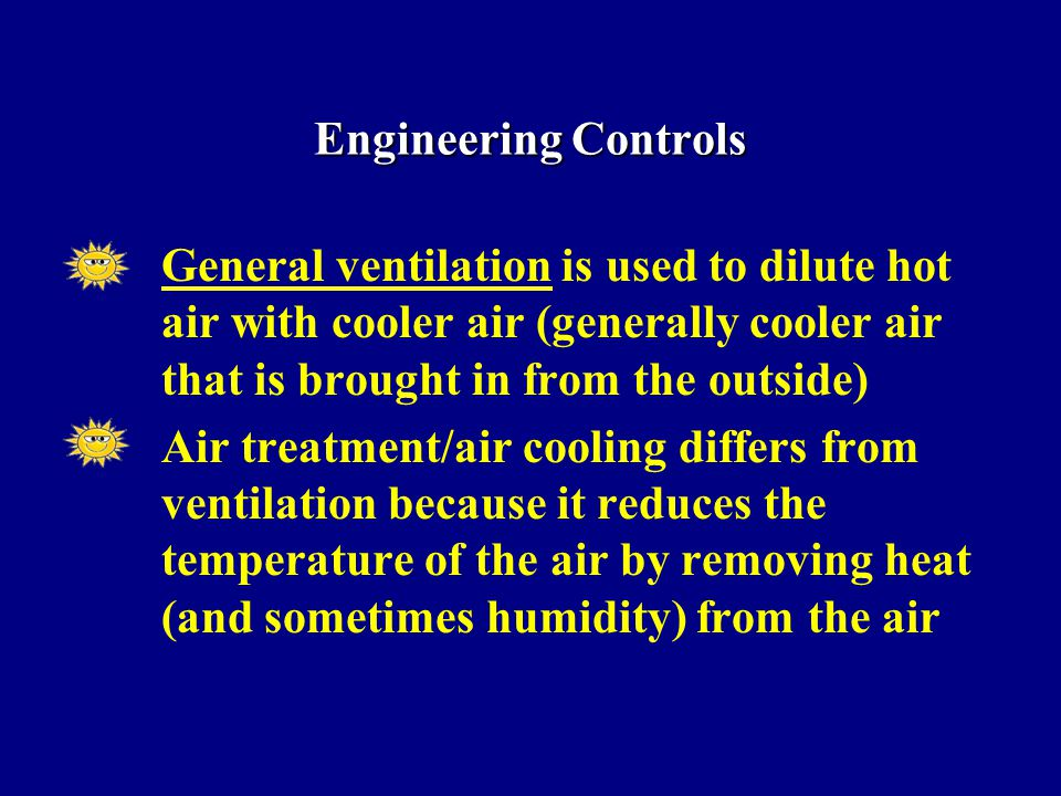 General ventilation is used to dilute hot air with cooler air (generally cooler air that is brought in from the outside) Air treatment/air cooling differs from ventilation because it reduces the temperature of the air by removing heat (and sometimes humidity) from the air Engineering Controls