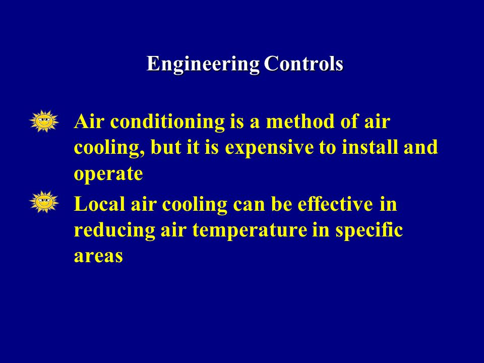 Air conditioning is a method of air cooling, but it is expensive to install and operate Local air cooling can be effective in reducing air temperature in specific areas Engineering Controls Engineering Controls