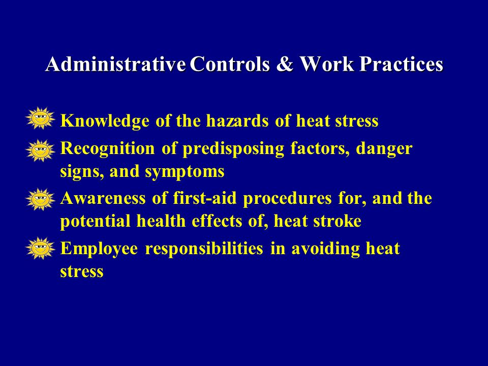 Knowledge of the hazards of heat stress Recognition of predisposing factors, danger signs, and symptoms Awareness of first-aid procedures for, and the potential health effects of, heat stroke Employee responsibilities in avoiding heat stress Administrative Controls & Work Practices