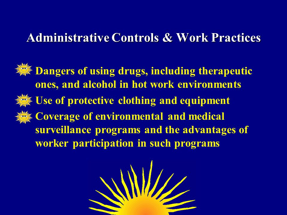 Dangers of using drugs, including therapeutic ones, and alcohol in hot work environments Use of protective clothing and equipment Coverage of environmental and medical surveillance programs and the advantages of worker participation in such programs Administrative Controls & Work Practices