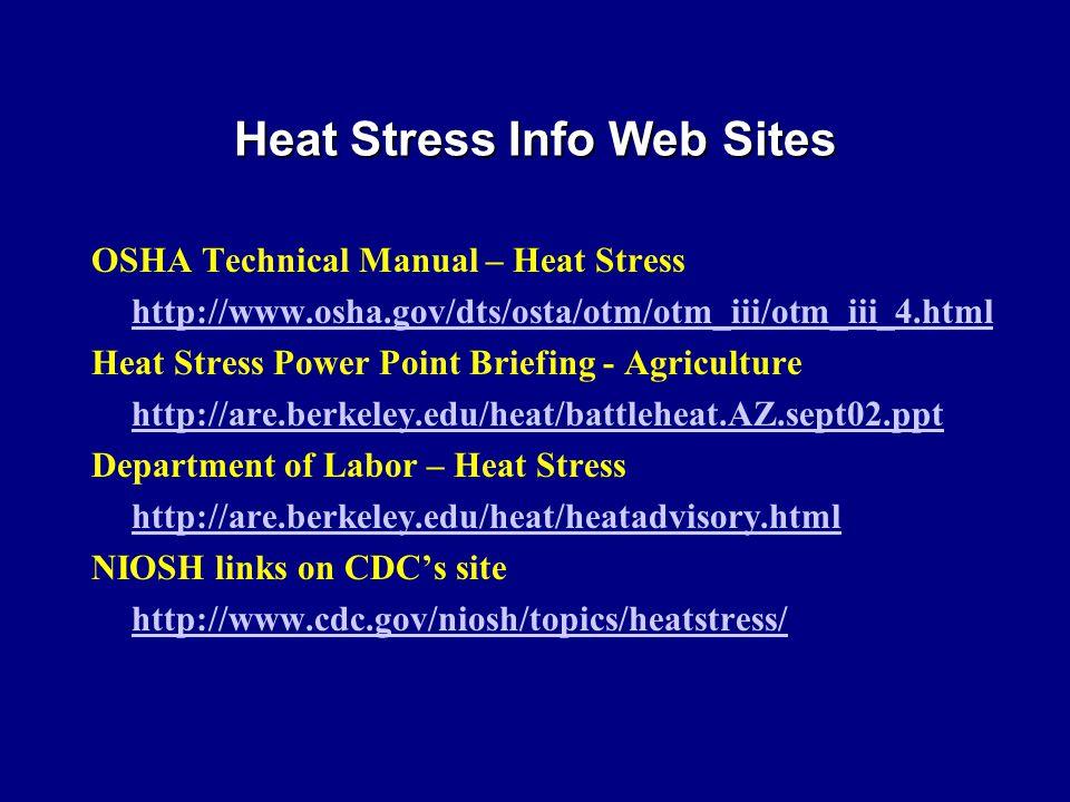 OSHA Technical Manual – Heat Stress http://www.osha.gov/dts/osta/otm/otm_iii/otm_iii_4.html Heat Stress Power Point Briefing - Agriculture http://are.berkeley.edu/heat/battleheat.AZ.sept02.ppt Department of Labor – Heat Stress http://are.berkeley.edu/heat/heatadvisory.html NIOSH links on CDC's site http://www.cdc.gov/niosh/topics/heatstress/ Heat Stress Info Web Sites