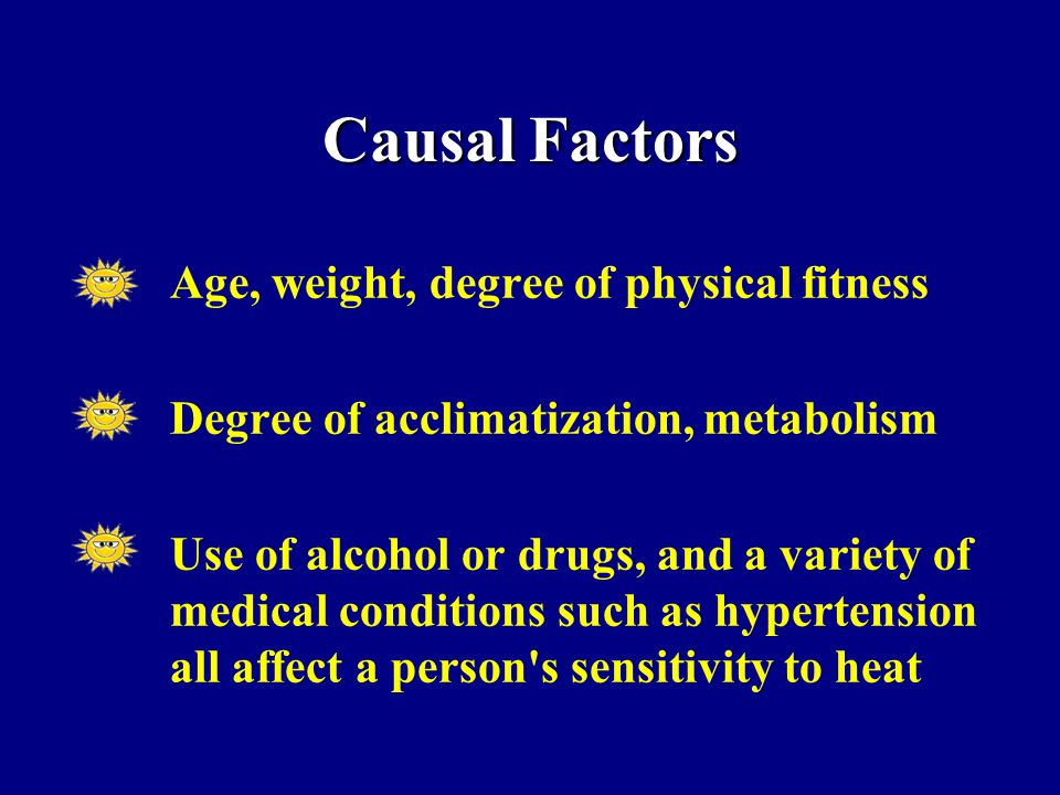 Age, weight, degree of physical fitness Degree of acclimatization, metabolism Use of alcohol or drugs, and a variety of medical conditions such as hypertension all affect a person s sensitivity to heat Causal Factors