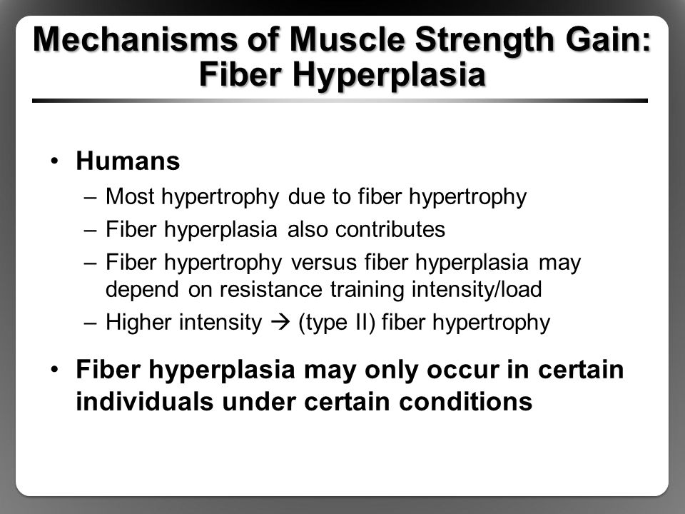 Mechanisms of Muscle Strength Gain: Fiber Hyperplasia Humans –Most hypertrophy due to fiber hypertrophy –Fiber hyperplasia also contributes –Fiber hypertrophy versus fiber hyperplasia may depend on resistance training intensity/load –Higher intensity  (type II) fiber hypertrophy Fiber hyperplasia may only occur in certain individuals under certain conditions