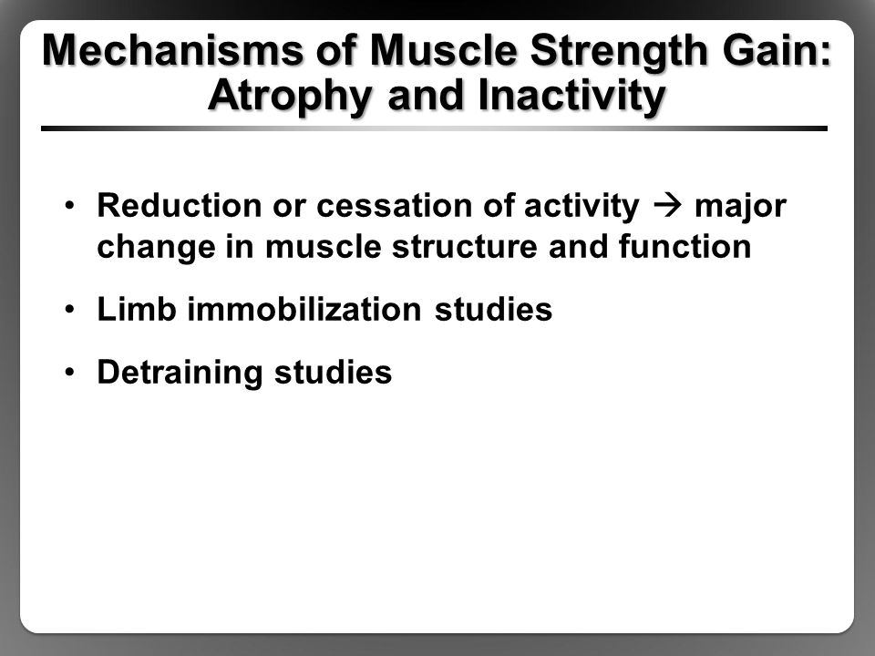 Mechanisms of Muscle Strength Gain: Atrophy and Inactivity Reduction or cessation of activity  major change in muscle structure and function Limb immobilization studies Detraining studies