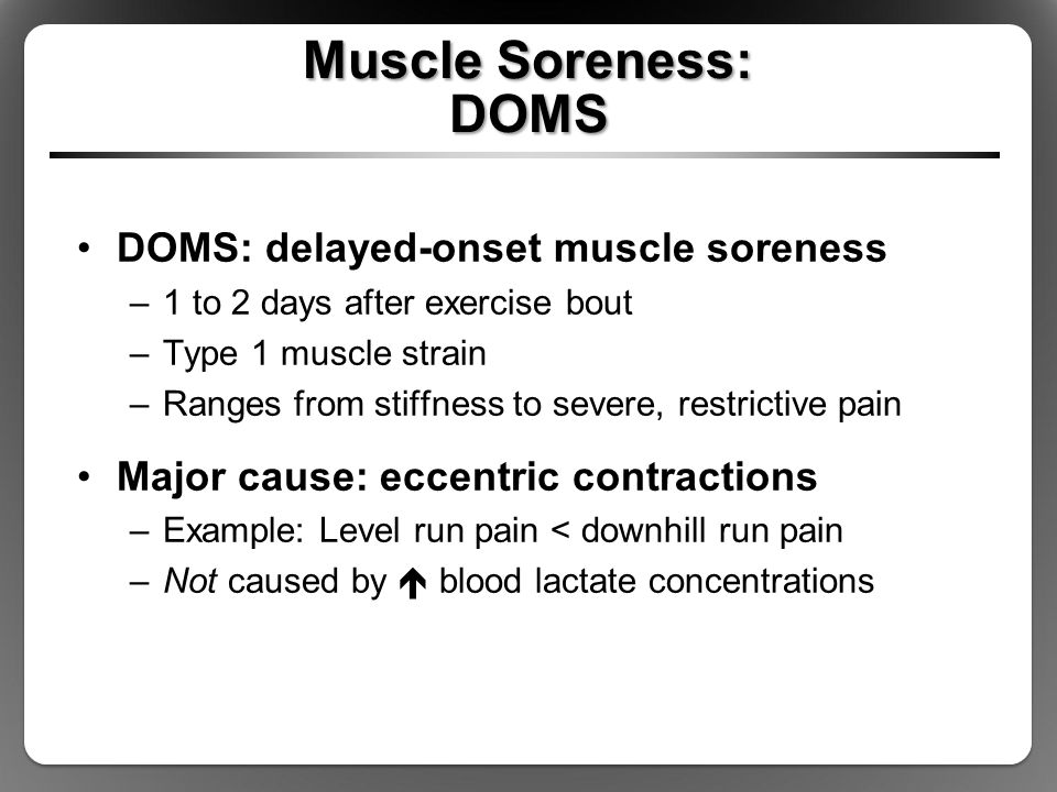 Muscle Soreness: DOMS DOMS: delayed-onset muscle soreness –1 to 2 days after exercise bout –Type 1 muscle strain –Ranges from stiffness to severe, restrictive pain Major cause: eccentric contractions –Example: Level run pain < downhill run pain –Not caused by  blood lactate concentrations