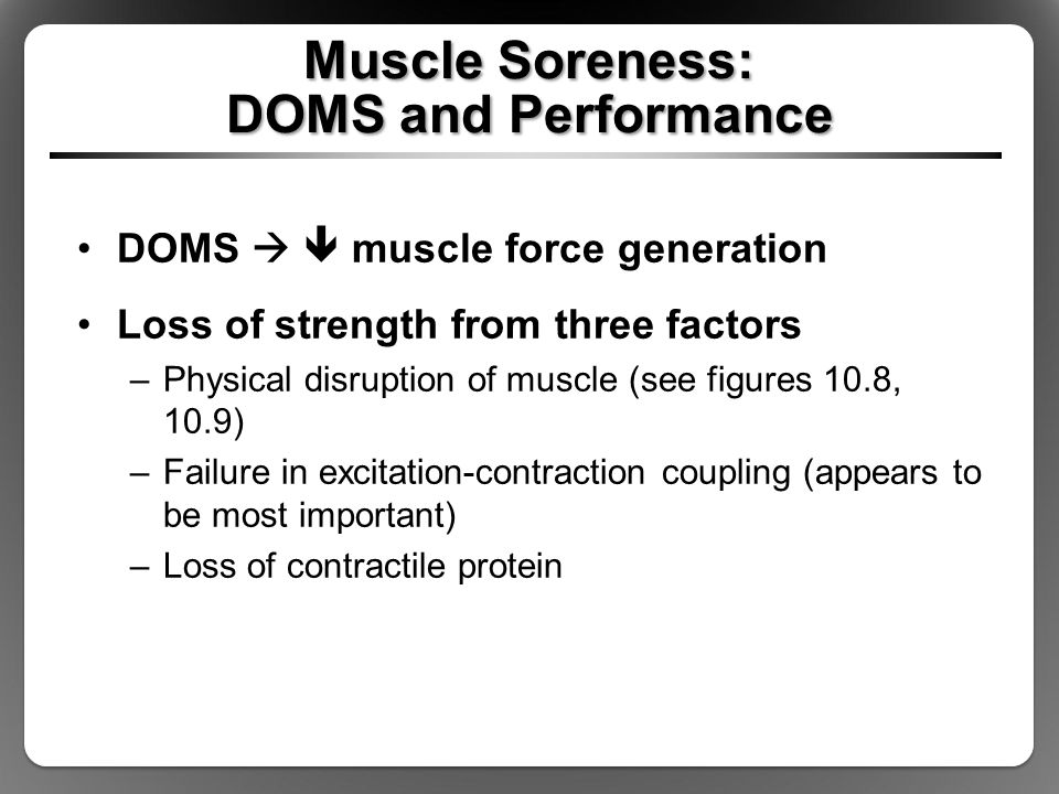 Muscle Soreness: DOMS and Performance DOMS   muscle force generation Loss of strength from three factors –Physical disruption of muscle (see figures 10.8, 10.9) –Failure in excitation-contraction coupling (appears to be most important) –Loss of contractile protein