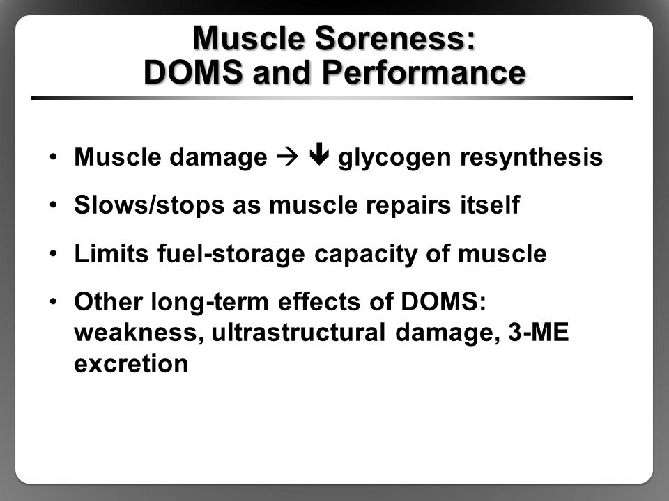 Muscle Soreness: DOMS and Performance Muscle damage   glycogen resynthesis Slows/stops as muscle repairs itself Limits fuel-storage capacity of muscle Other long-term effects of DOMS: weakness, ultrastructural damage, 3-ME excretion
