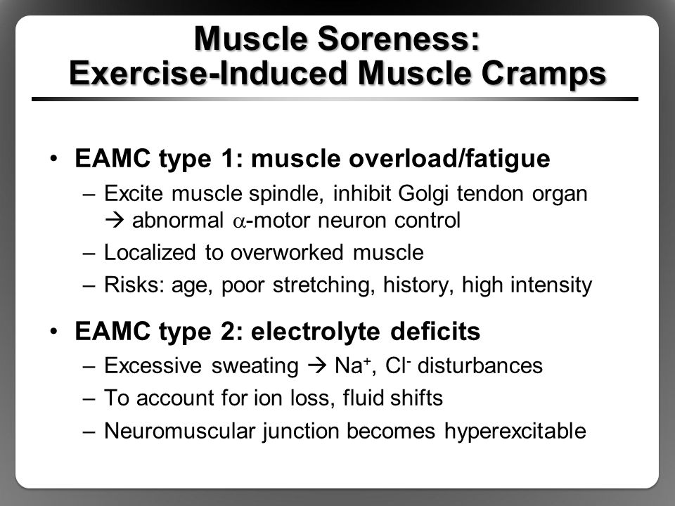 Muscle Soreness: Exercise-Induced Muscle Cramps EAMC type 1: muscle overload/fatigue –Excite muscle spindle, inhibit Golgi tendon organ  abnormal  -motor neuron control –Localized to overworked muscle –Risks: age, poor stretching, history, high intensity EAMC type 2: electrolyte deficits –Excessive sweating  Na +, Cl - disturbances –To account for ion loss, fluid shifts –Neuromuscular junction becomes hyperexcitable