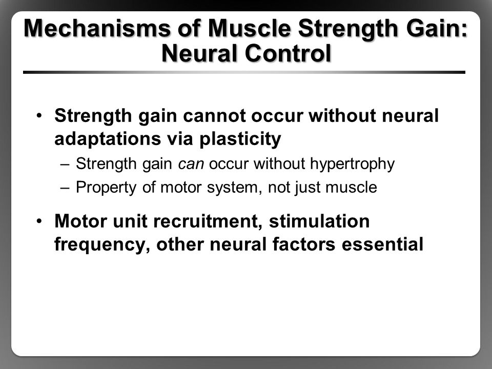 Mechanisms of Muscle Strength Gain: Neural Control Strength gain cannot occur without neural adaptations via plasticity –Strength gain can occur without hypertrophy –Property of motor system, not just muscle Motor unit recruitment, stimulation frequency, other neural factors essential