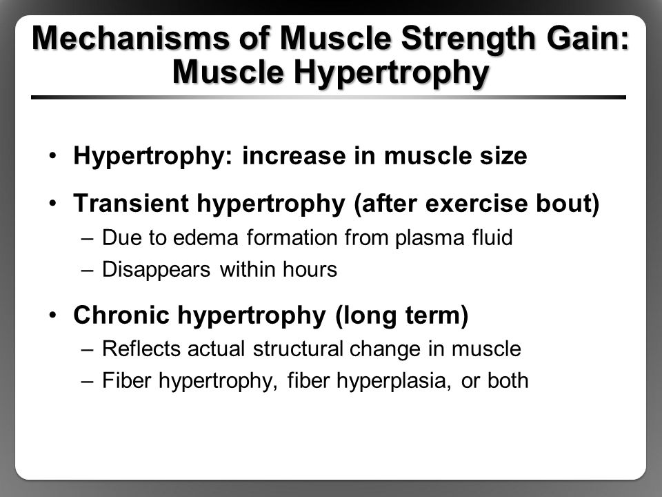 Mechanisms of Muscle Strength Gain: Muscle Hypertrophy Hypertrophy: increase in muscle size Transient hypertrophy (after exercise bout) –Due to edema formation from plasma fluid –Disappears within hours Chronic hypertrophy (long term) –Reflects actual structural change in muscle –Fiber hypertrophy, fiber hyperplasia, or both