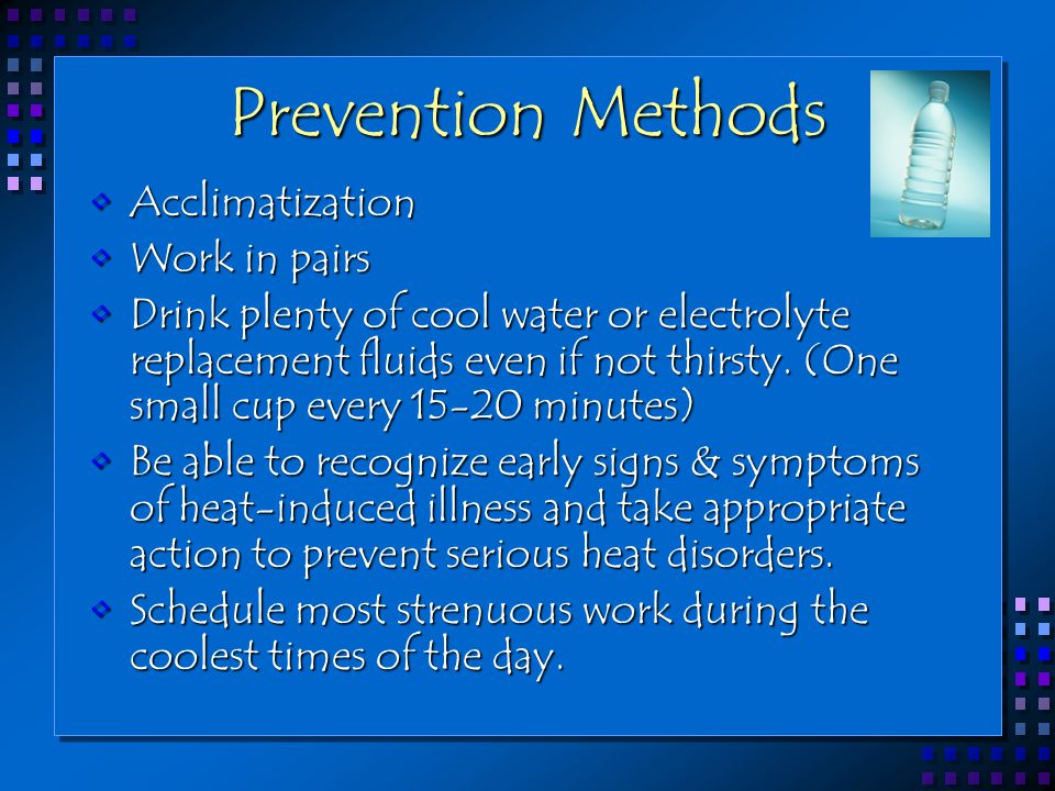 Prevention Methods AcclimatizationAcclimatization Work in pairsWork in pairs Drink plenty of cool water or electrolyte replacement fluids even if not