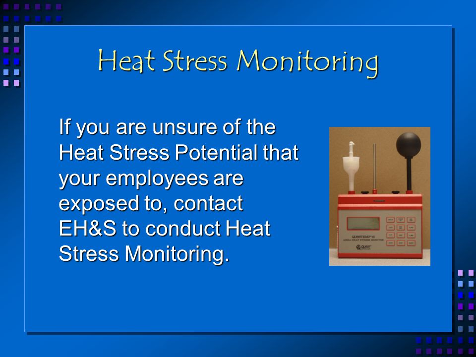 Heat Stress Monitoring If you are unsure of the Heat Stress Potential that your employees are exposed to, contact EH&S to conduct Heat Stress Monitori