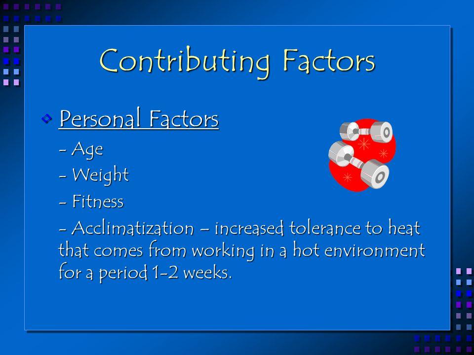 Contributing Factors Personal FactorsPersonal Factors - Age - Age - Weight - Weight - Fitness - Fitness - Acclimatization – increased tolerance to hea