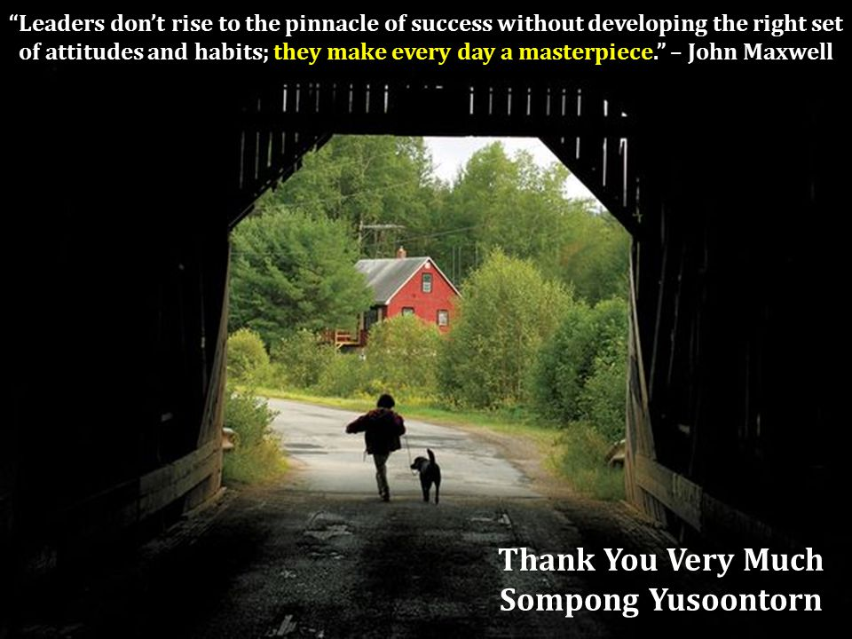 Leaders don't rise to the pinnacle of success without developing the right set of attitudes and habits; they make every day a masterpiece. – John Maxwell Thank You Very Much Sompong Yusoontorn