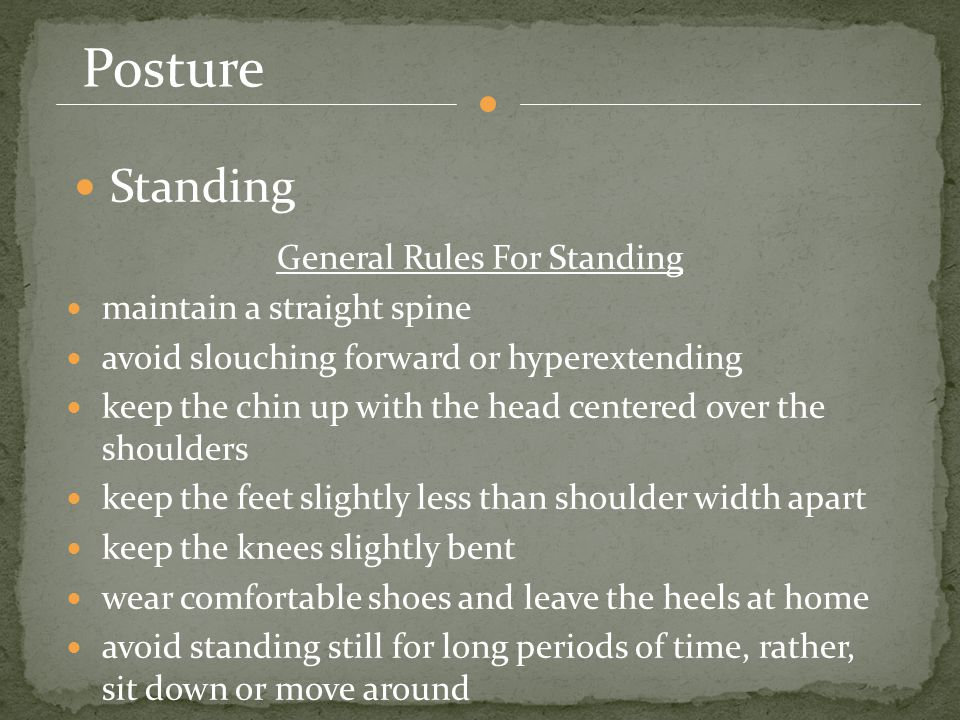 Posture Standing General Rules For Standing maintain a straight spine avoid slouching forward or hyperextending keep the chin up with the head centered over the shoulders keep the feet slightly less than shoulder width apart keep the knees slightly bent wear comfortable shoes and leave the heels at home avoid standing still for long periods of time, rather, sit down or move around