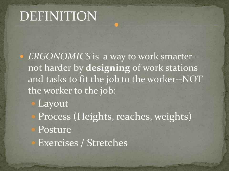 DEFINITION ERGONOMICS is a way to work smarter-- not harder by designing of work stations and tasks to fit the job to the worker--NOT the worker to the job: Layout Process (Heights, reaches, weights) Posture Exercises / Stretches