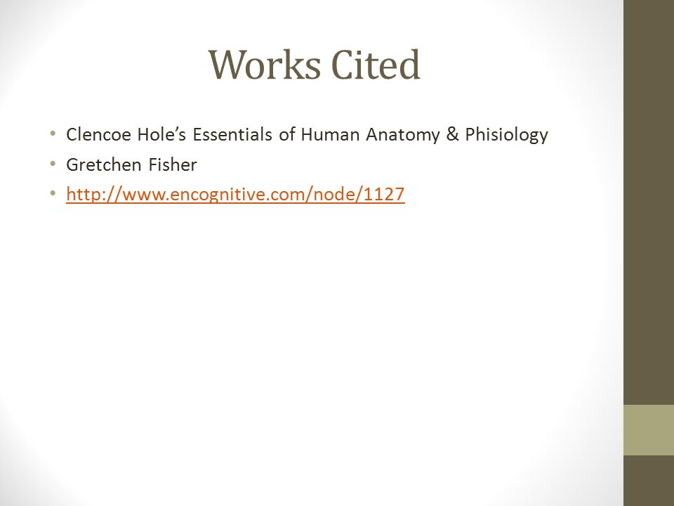 Works Cited Clencoe Hole's Essentials of Human Anatomy & Phisiology Gretchen Fisher http://www.encognitive.com/node/1127