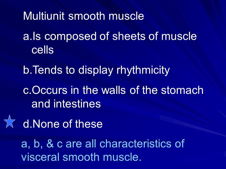 Multiunit smooth muscle a.Is composed of sheets of muscle cells b.Tends to display rhythmicity c.Occurs in the walls of the stomach and intestines d.N