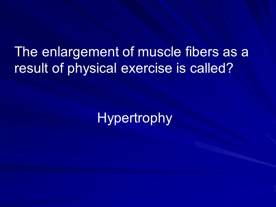 The enlargement of muscle fibers as a result of physical exercise is called? Hypertrophy