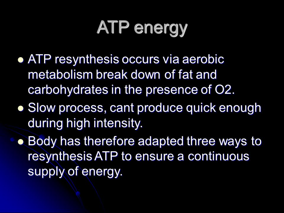 ATP energy ATP resynthesis occurs via aerobic metabolism break down of fat and carbohydrates in the presence of O2. ATP resynthesis occurs via aerobic