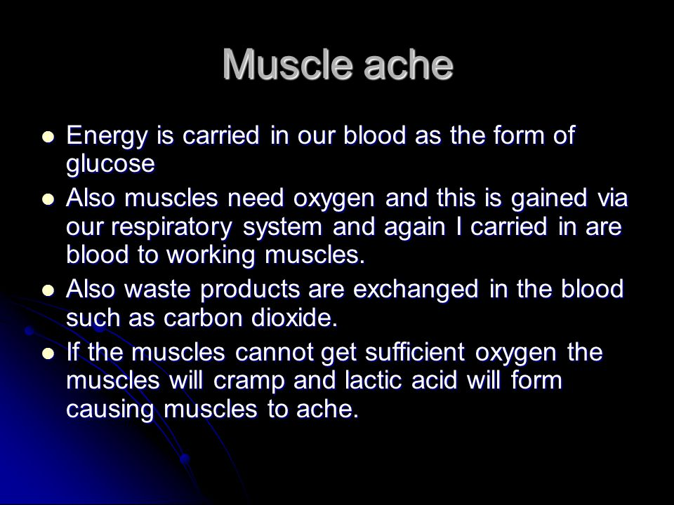 Muscle ache Energy is carried in our blood as the form of glucose Energy is carried in our blood as the form of glucose Also muscles need oxygen and t