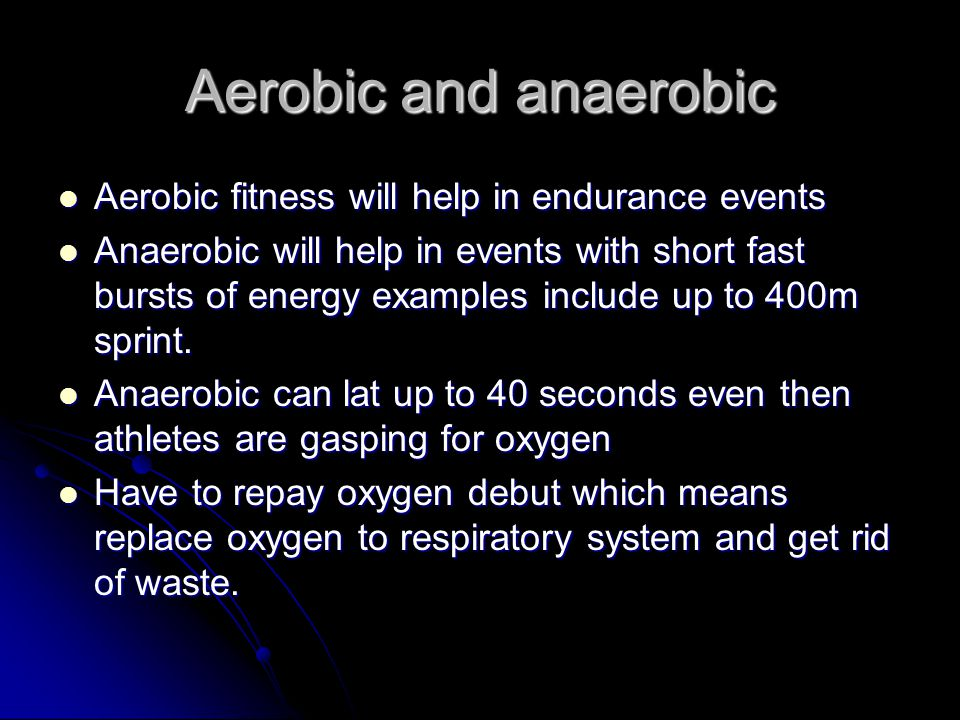 Aerobic and anaerobic Aerobic fitness will help in endurance events Aerobic fitness will help in endurance events Anaerobic will help in events with s