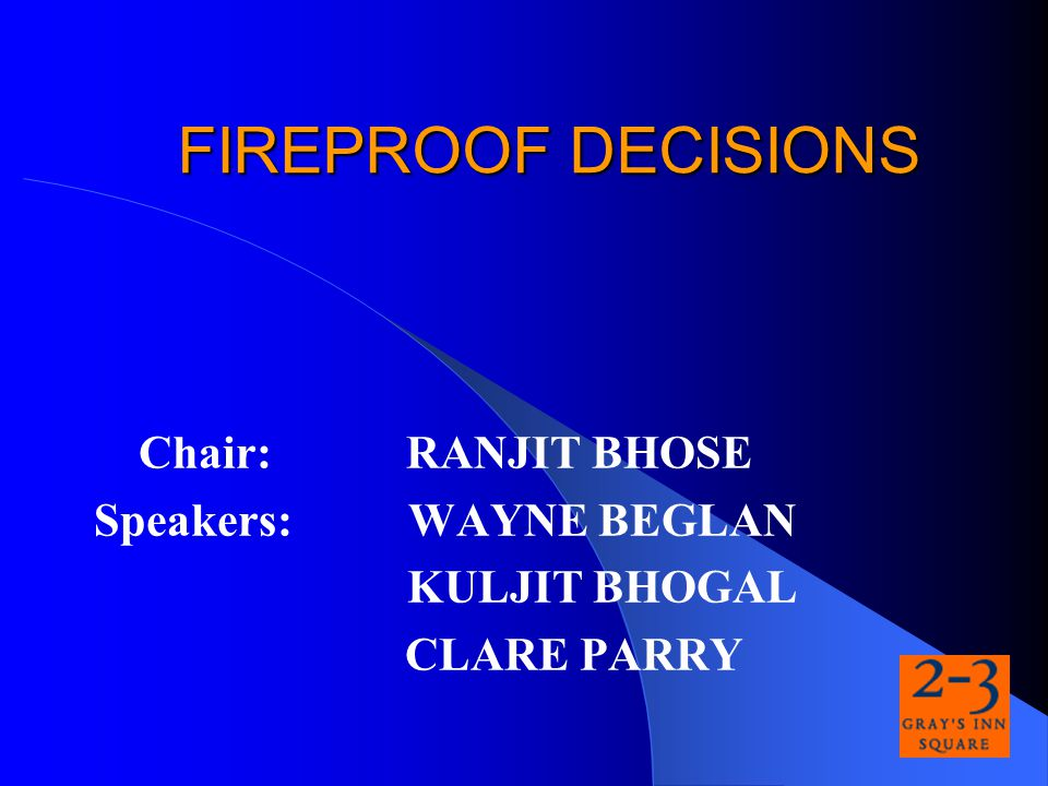 FIREPROOF DECISIONS Chair: RANJIT BHOSE Speakers: WAYNE BEGLAN KULJIT BHOGAL CLARE PARRY