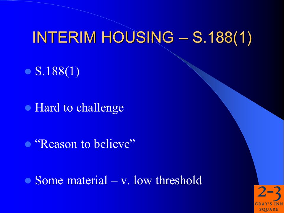 INTERIM HOUSING – S.188(1) S.188(1) Hard to challenge Reason to believe Some material – v.