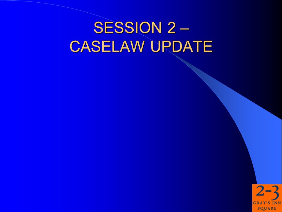 SESSION 2 – CASELAW UPDATE