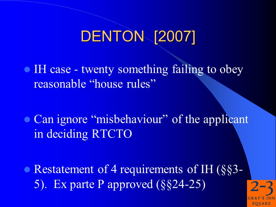 DENTON [2007] IH case - twenty something failing to obey reasonable house rules Can ignore misbehaviour of the applicant in deciding RTCTO Restatement of 4 requirements of IH (§§3- 5).
