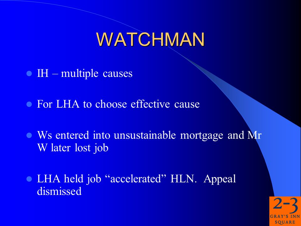 WATCHMAN IH – multiple causes For LHA to choose effective cause Ws entered into unsustainable mortgage and Mr W later lost job LHA held job accelerated HLN.
